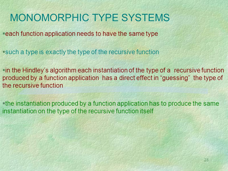 28 MONOMORPHIC TYPE SYSTEMS  each function application needs to have the same type  such a type is exactly the type of the recursive function  in the Hindley's algorithm each instantiation of the type of a recursive function produced by a function application has a direct effect in guessing the type of the recursive function  the instantiation produced by a function application has to produce the same instantiation on the type of the recursive function itself