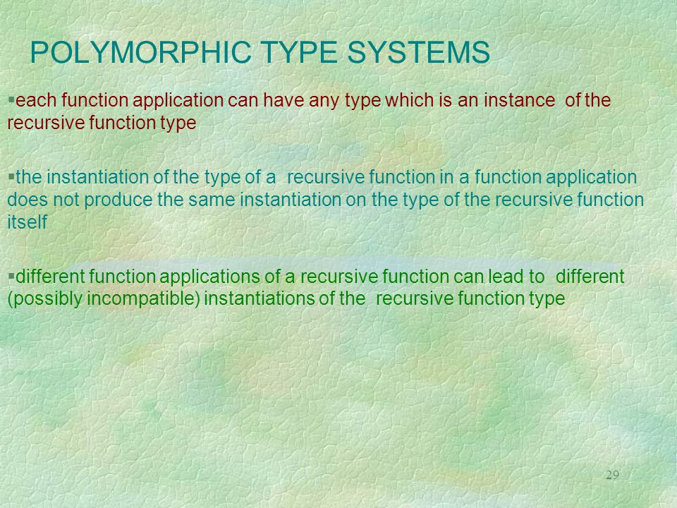 29 POLYMORPHIC TYPE SYSTEMS  each function application can have any type which is an instance of the recursive function type  the instantiation of the type of a recursive function in a function application does not produce the same instantiation on the type of the recursive function itself  different function applications of a recursive function can lead to different (possibly incompatible) instantiations of the recursive function type