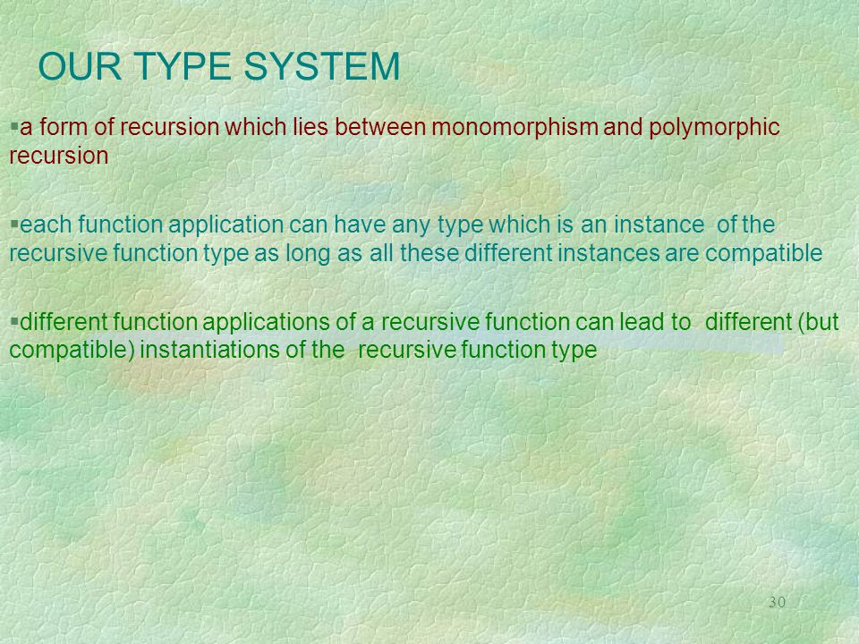 30 OUR TYPE SYSTEM  a form of recursion which lies between monomorphism and polymorphic recursion  each function application can have any type which is an instance of the recursive function type as long as all these different instances are compatible  different function applications of a recursive function can lead to different (but compatible) instantiations of the recursive function type