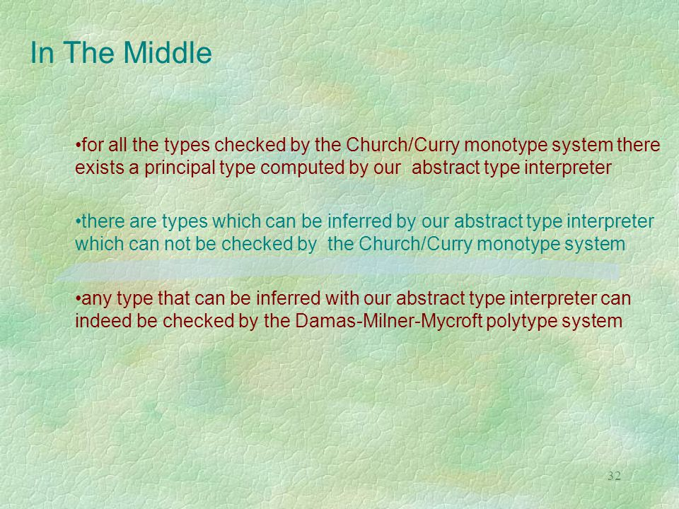 32 In The Middle for all the types checked by the Church/Curry monotype system there exists a principal type computed by our abstract type interpreter there are types which can be inferred by our abstract type interpreter which can not be checked by the Church/Curry monotype system any type that can be inferred with our abstract type interpreter can indeed be checked by the Damas-Milner-Mycroft polytype system