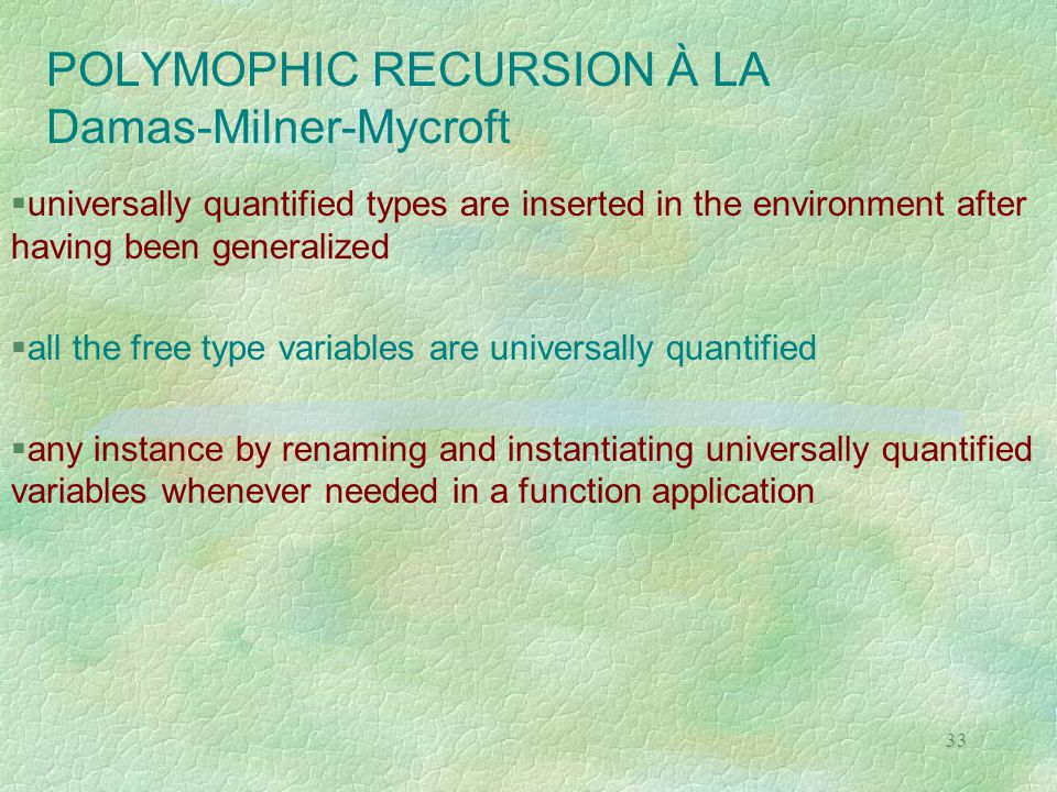 33 POLYMOPHIC RECURSION À LA Damas-Milner-Mycroft  universally quantified types are inserted in the environment after having been generalized  all t