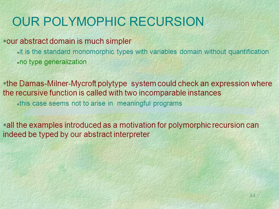 34 OUR POLYMOPHIC RECURSION  our abstract domain is much simpler it is the standard monomorphic types with variables domain without quantification no type generalization  the Damas-Milner-Mycroft polytype system could check an expression where the recursive function is called with two incomparable instances this case seems not to arise in meaningful programs  all the examples introduced as a motivation for polymorphic recursion can indeed be typed by our abstract interpreter