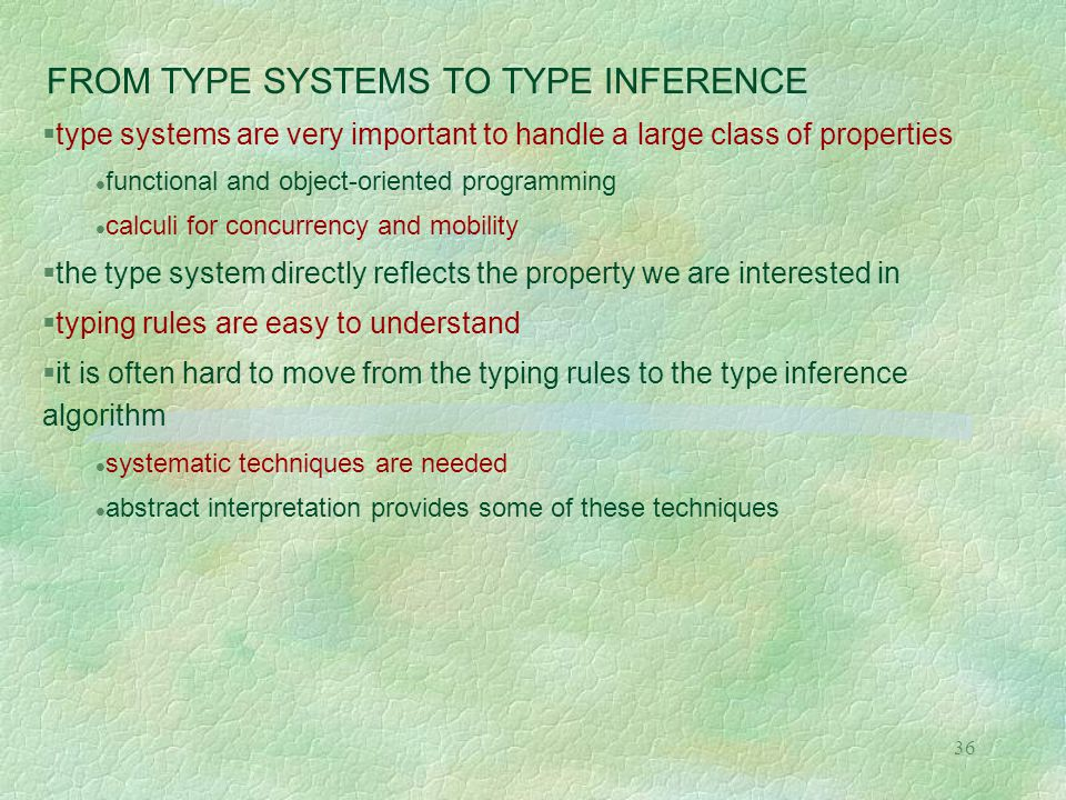 36 FROM TYPE SYSTEMS TO TYPE INFERENCE  type systems are very important to handle a large class of properties functional and object-oriented programming calculi for concurrency and mobility  the type system directly reflects the property we are interested in  typing rules are easy to understand  it is often hard to move from the typing rules to the type inference algorithm systematic techniques are needed abstract interpretation provides some of these techniques