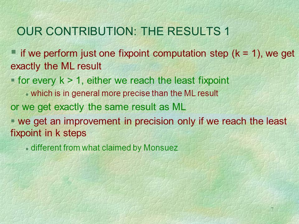 7 OUR CONTRIBUTION: THE RESULTS 1  if we perform just one fixpoint computation step (k = 1), we get exactly the ML result  for every k > 1, either we reach the least fixpoint which is in general more precise than the ML result or we get exactly the same result as ML  we get an improvement in precision only if we reach the least fixpoint in k steps different from what claimed by Monsuez