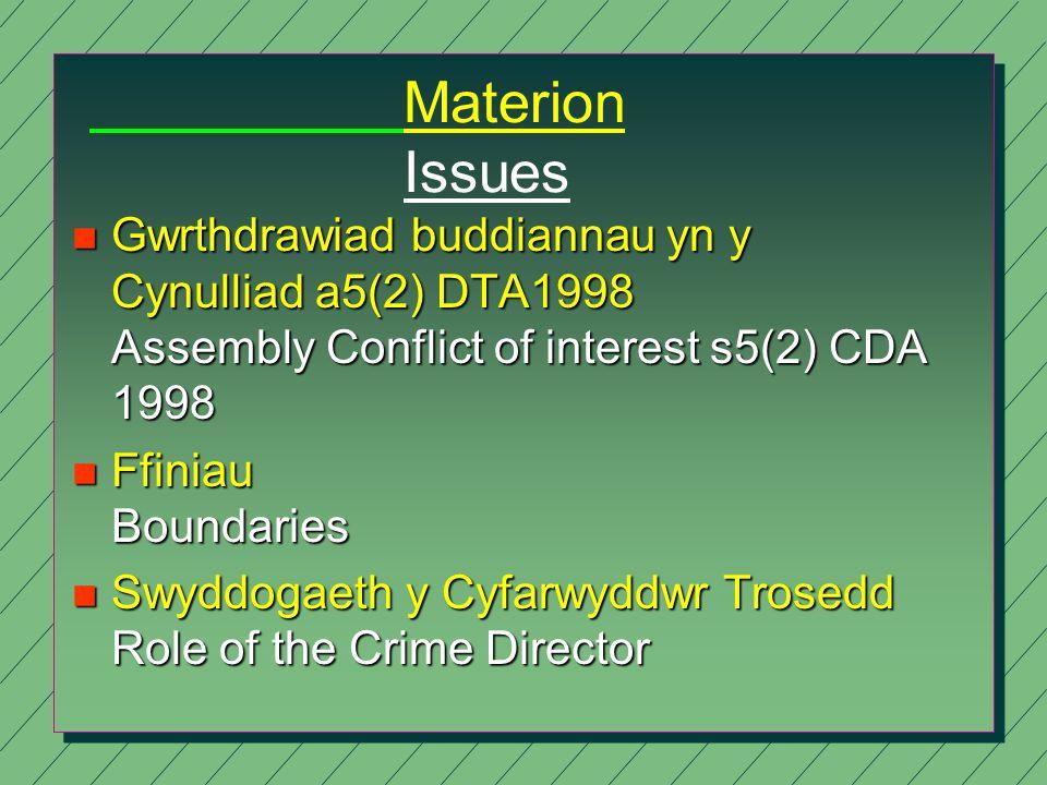 Materion Issues n Gwrthdrawiad buddiannau yn y Cynulliad a5(2) DTA1998 Assembly Conflict of interest s5(2) CDA 1998 n Ffiniau Boundaries n Swyddogaeth y Cyfarwyddwr Trosedd Role of the Crime Director