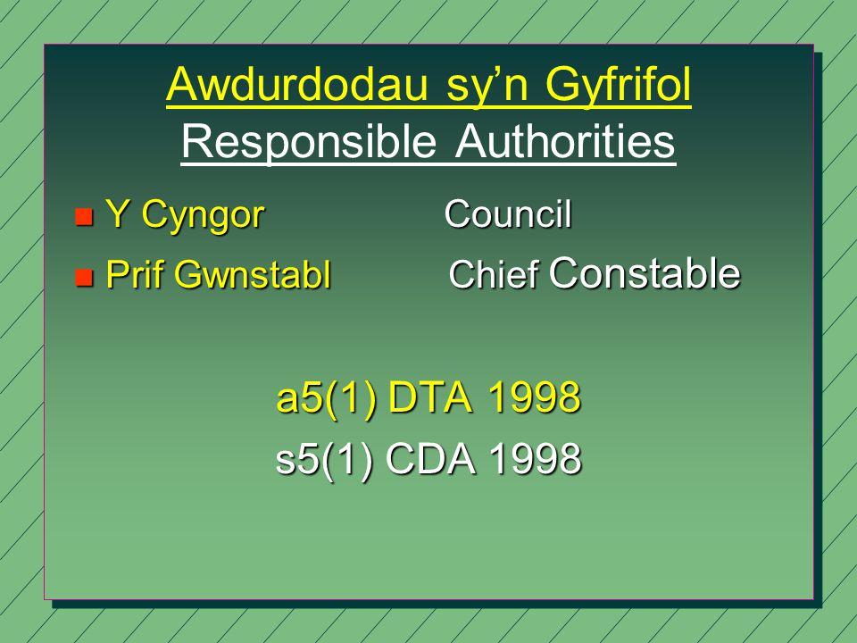 Awdurdodau sy'n Gyfrifol Responsible Authorities n Y Cyngor Council n Prif Gwnstabl Chief Constable a5(1) DTA 1998 s5(1) CDA 1998