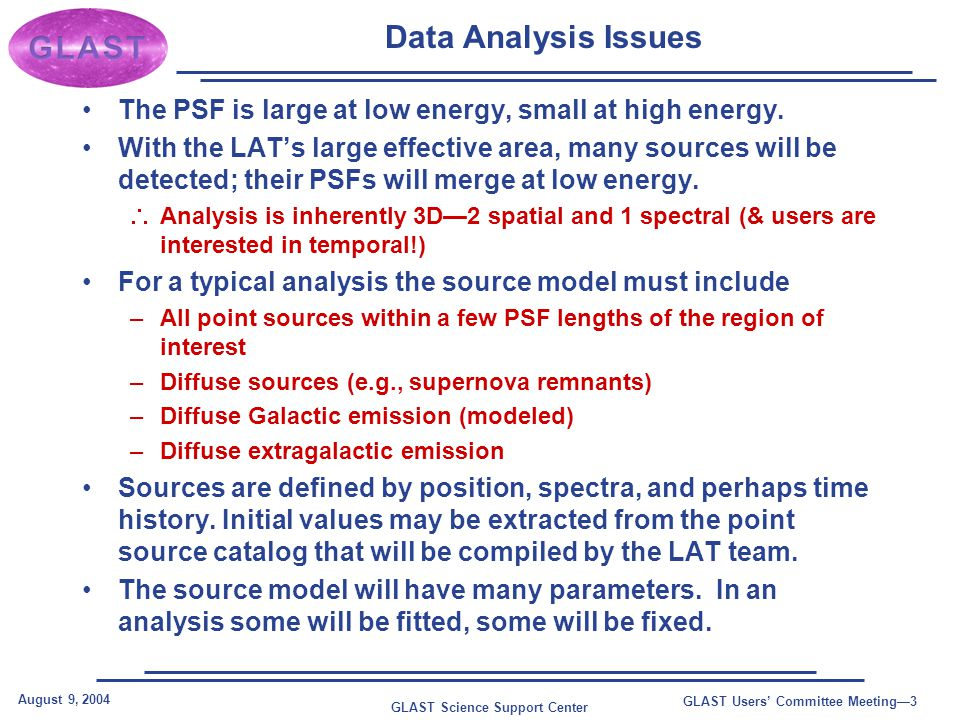 GLAST Science Support Center August 9, 2004 GLAST Users' Committee Meeting—3 Data Analysis Issues The PSF is large at low energy, small at high energy.