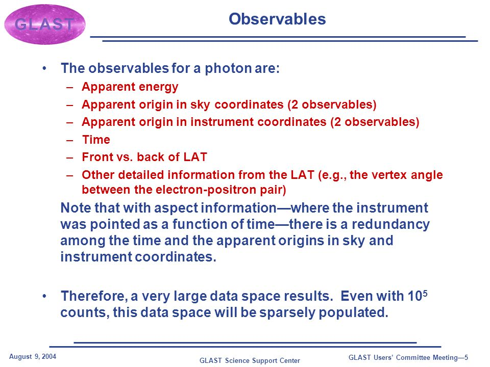 GLAST Science Support Center August 9, 2004 GLAST Users' Committee Meeting—5 Observables The observables for a photon are: –Apparent energy –Apparent origin in sky coordinates (2 observables) –Apparent origin in instrument coordinates (2 observables) –Time –Front vs.