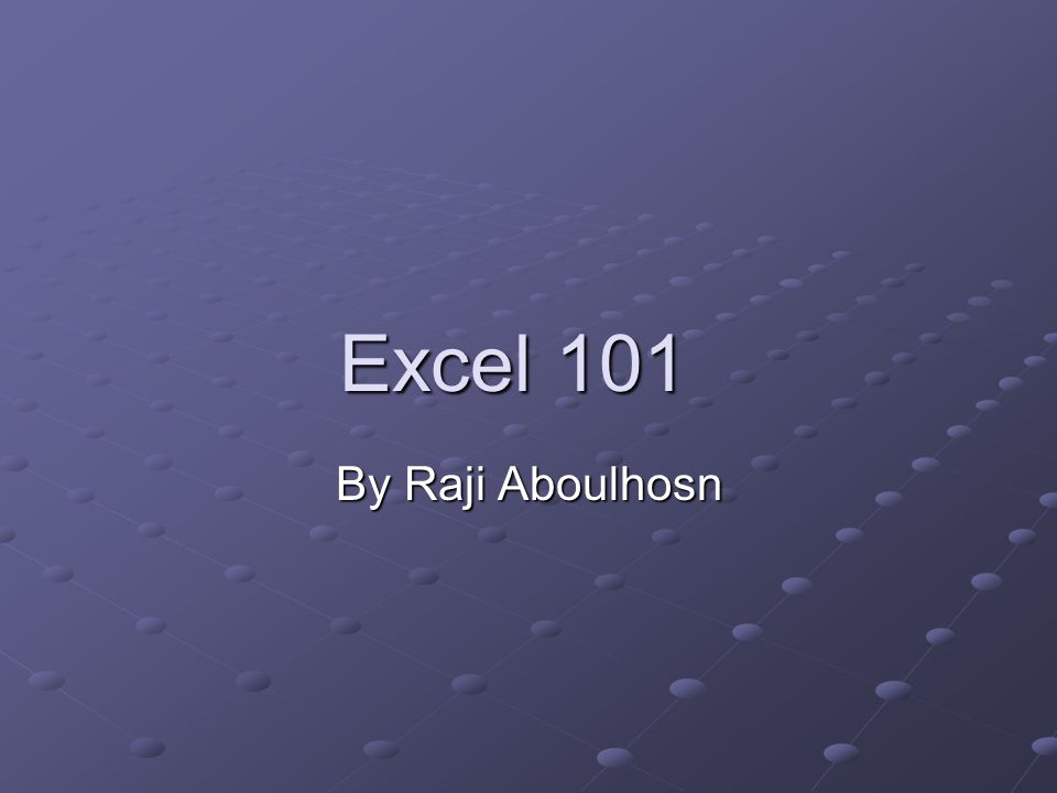 Excel 101 Excel 101 By Raji Aboulhosn