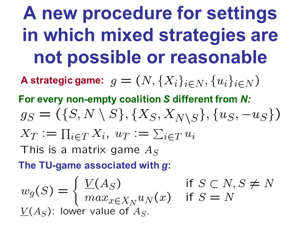 A new procedure for settings in which mixed strategies are not possible or reasonable A strategic game: For every non-empty coalition S different from N: The TU-game associated with g: