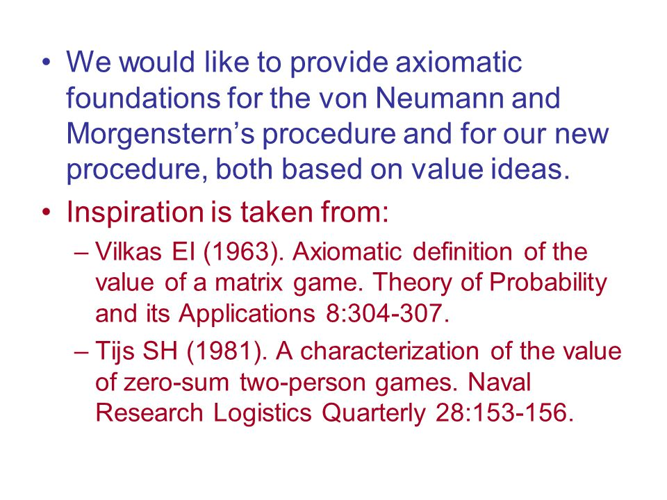 We would like to provide axiomatic foundations for the von Neumann and Morgenstern's procedure and for our new procedure, both based on value ideas.
