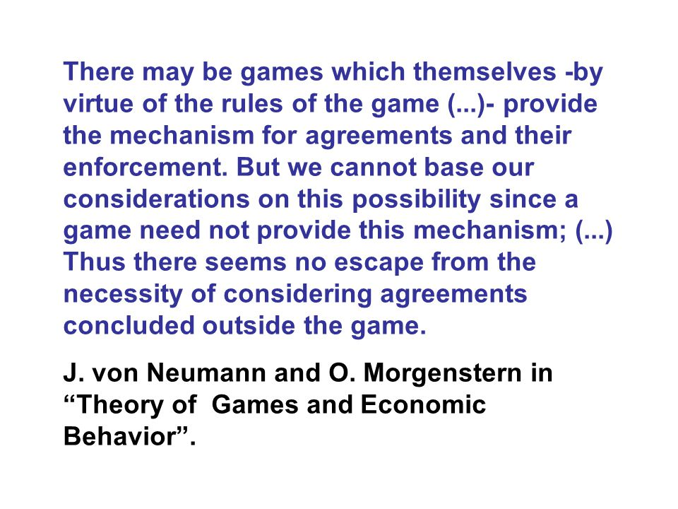There may be games which themselves -by virtue of the rules of the game (...)- provide the mechanism for agreements and their enforcement.