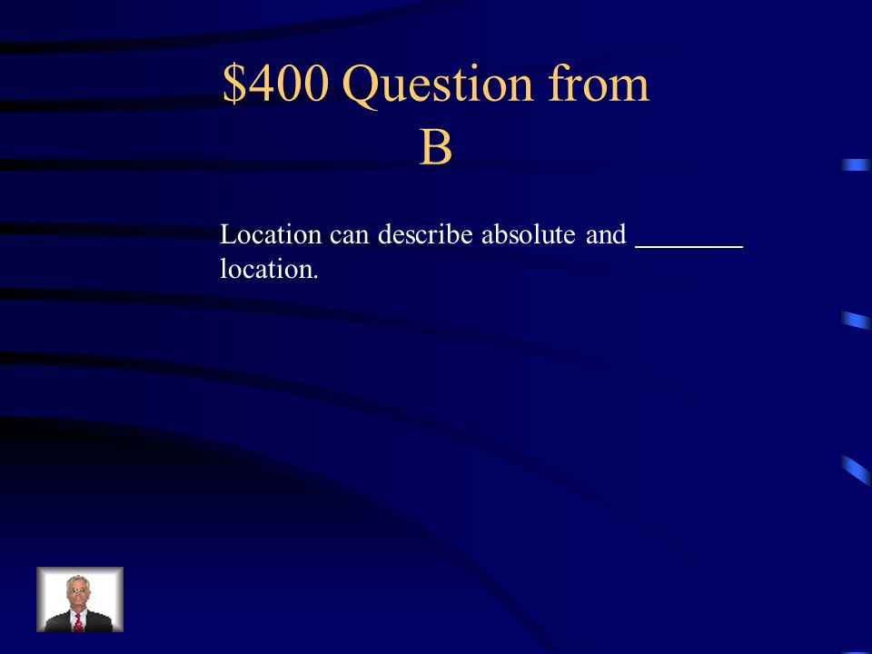 $300 Answer from B Location, place, region, movement, human-environmental interaction
