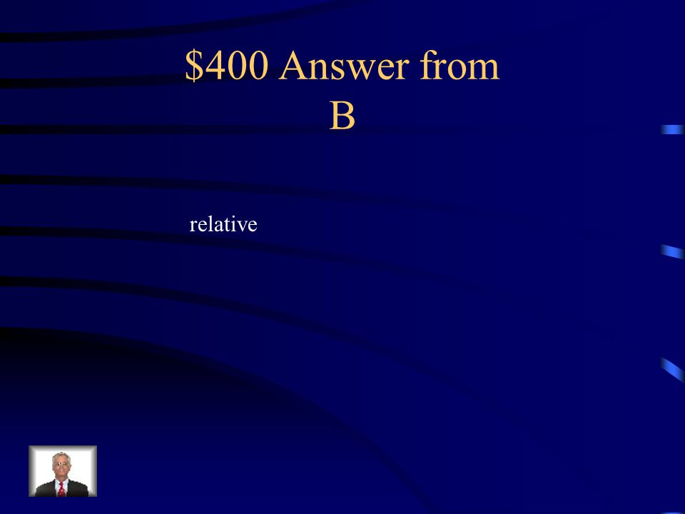 $400 Question from B Location can describe absolute and location.
