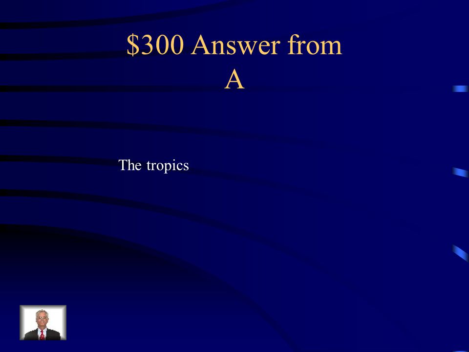 $300 Question from A The area between the Tropic of Cancer and Tropic of Capricorn is called what