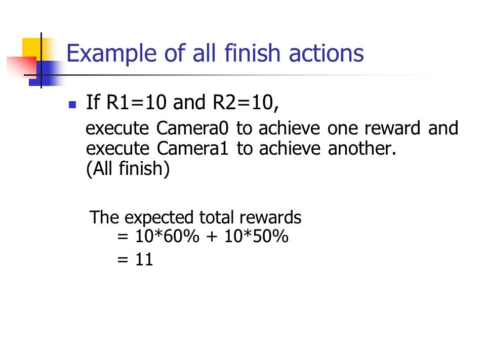 Example of all finish actions If R1=10 and R2=10, execute Camera0 to achieve one reward and execute Camera1 to achieve another. (All finish) The expec