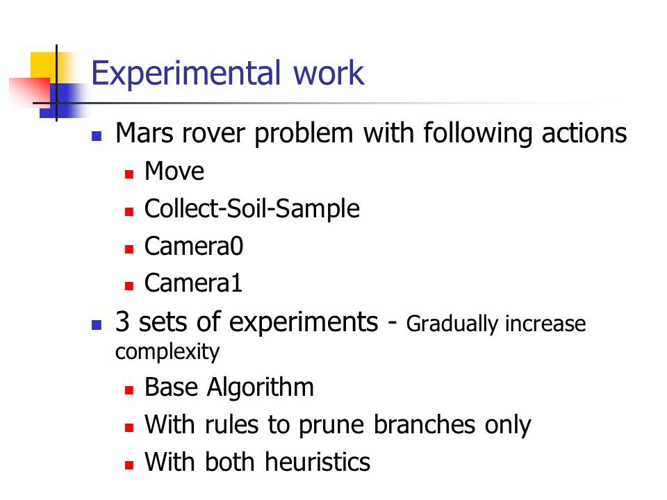 Experimental work Mars rover problem with following actions Move Collect-Soil-Sample Camera0 Camera1 3 sets of experiments - Gradually increase comple