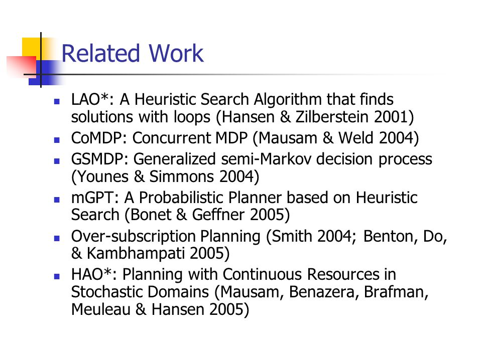 Related Work LAO*: A Heuristic Search Algorithm that finds solutions with loops (Hansen & Zilberstein 2001) CoMDP: Concurrent MDP (Mausam & Weld 2004)