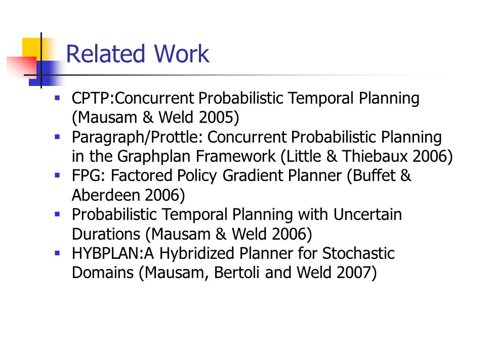 Related Work  CPTP:Concurrent Probabilistic Temporal Planning (Mausam & Weld 2005)  Paragraph/Prottle: Concurrent Probabilistic Planning in the Graphplan Framework (Little & Thiebaux 2006)  FPG: Factored Policy Gradient Planner (Buffet & Aberdeen 2006)  Probabilistic Temporal Planning with Uncertain Durations (Mausam & Weld 2006)  HYBPLAN:A Hybridized Planner for Stochastic Domains (Mausam, Bertoli and Weld 2007)
