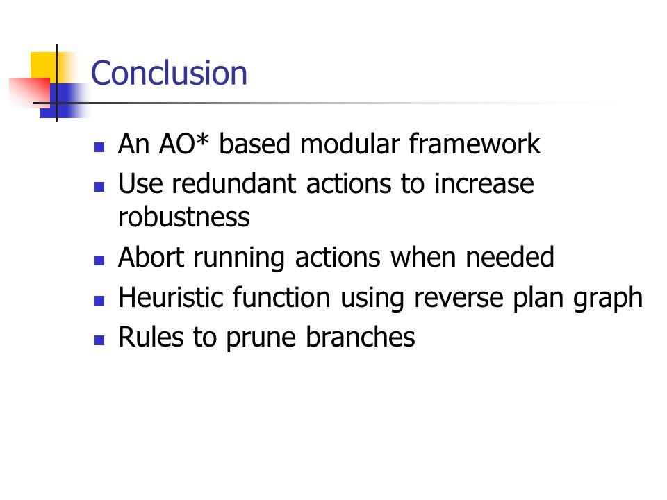 Conclusion An AO* based modular framework Use redundant actions to increase robustness Abort running actions when needed Heuristic function using reverse plan graph Rules to prune branches