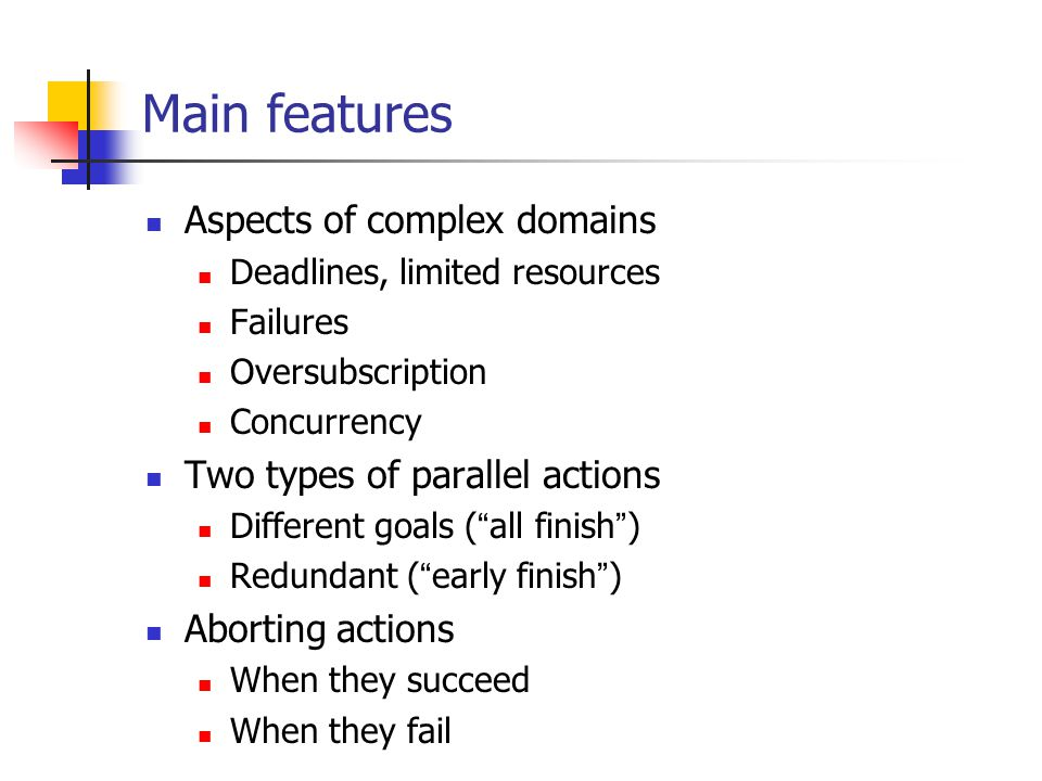 Main features Aspects of complex domains Deadlines, limited resources Failures Oversubscription Concurrency Two types of parallel actions Different goals ( all finish ) Redundant ( early finish ) Aborting actions When they succeed When they fail
