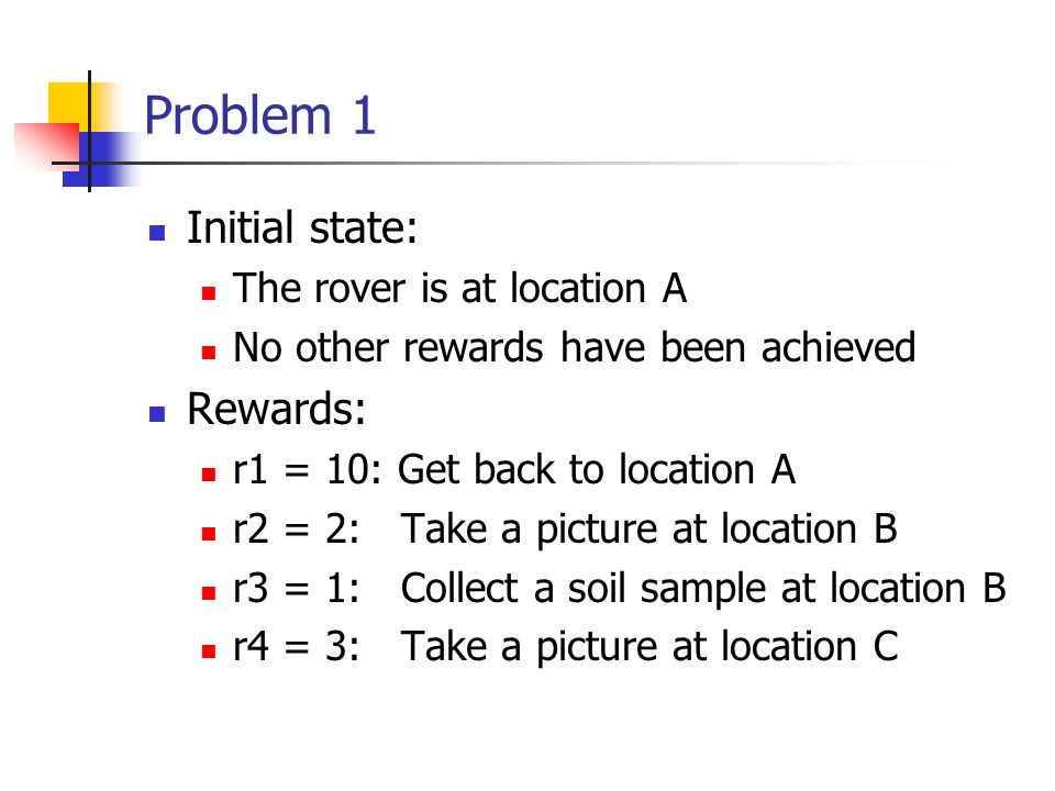 Problem 1 Initial state: The rover is at location A No other rewards have been achieved Rewards: r1 = 10: Get back to location A r2 = 2: Take a picture at location B r3 = 1: Collect a soil sample at location B r4 = 3: Take a picture at location C