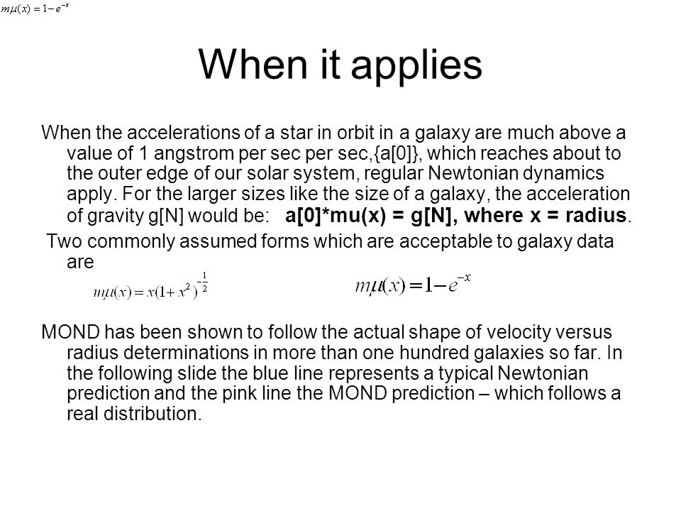 When it applies When the accelerations of a star in orbit in a galaxy are much above a value of 1 angstrom per sec per sec,{a[0]}, which reaches about to the outer edge of our solar system, regular Newtonian dynamics apply.