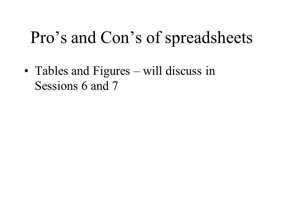 Pro's and Con's of spreadsheets Tables and Figures – will discuss in Sessions 6 and 7