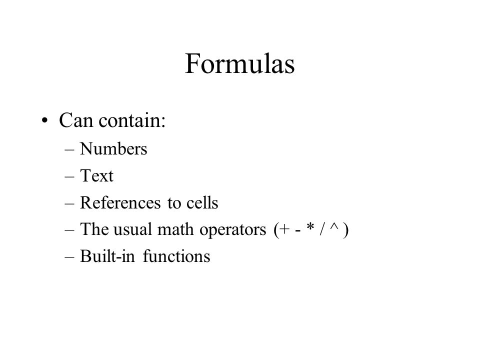 Formulas Can contain: –Numbers –Text –References to cells –The usual math operators (+ - * / ^ ) –Built-in functions