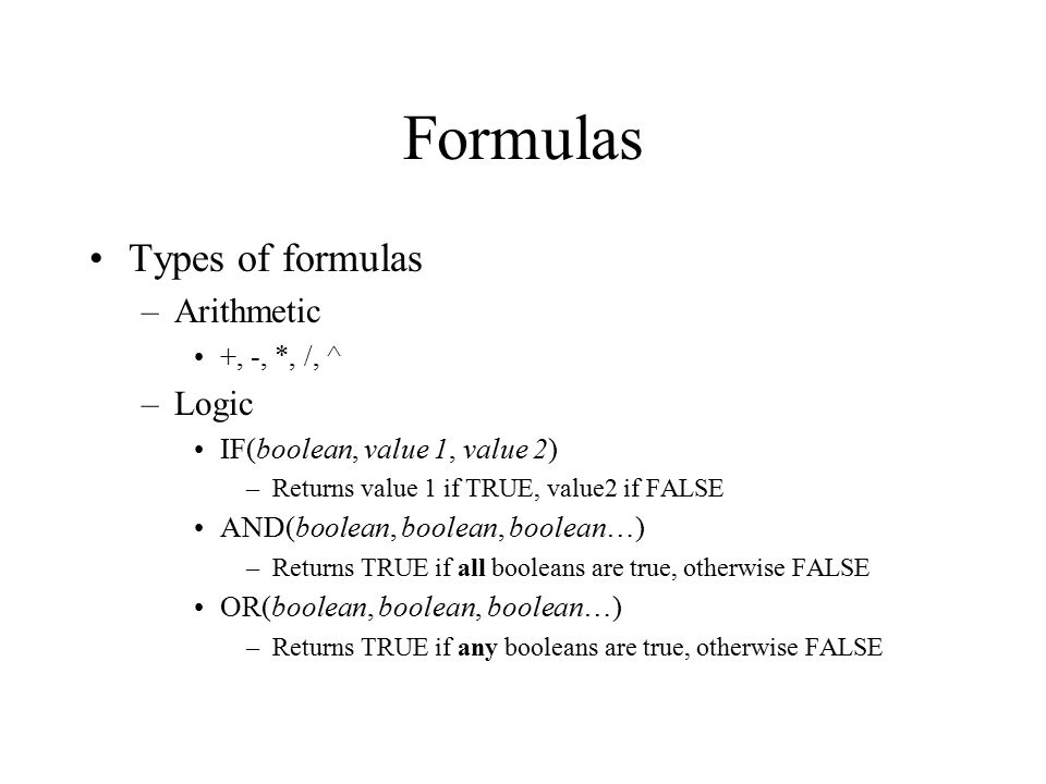 Formulas Types of formulas –Arithmetic +, -, *, /, ^ –Logic IF(boolean, value 1, value 2) –Returns value 1 if TRUE, value2 if FALSE AND(boolean, boolean, boolean…) –Returns TRUE if all booleans are true, otherwise FALSE OR(boolean, boolean, boolean…) –Returns TRUE if any booleans are true, otherwise FALSE