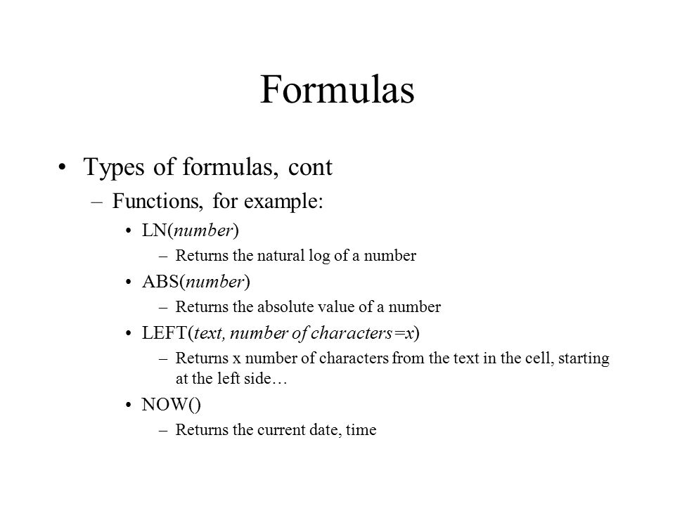 Formulas Types of formulas, cont –Functions, for example: LN(number) –Returns the natural log of a number ABS(number) –Returns the absolute value of a number LEFT(text, number of characters=x) –Returns x number of characters from the text in the cell, starting at the left side… NOW() –Returns the current date, time