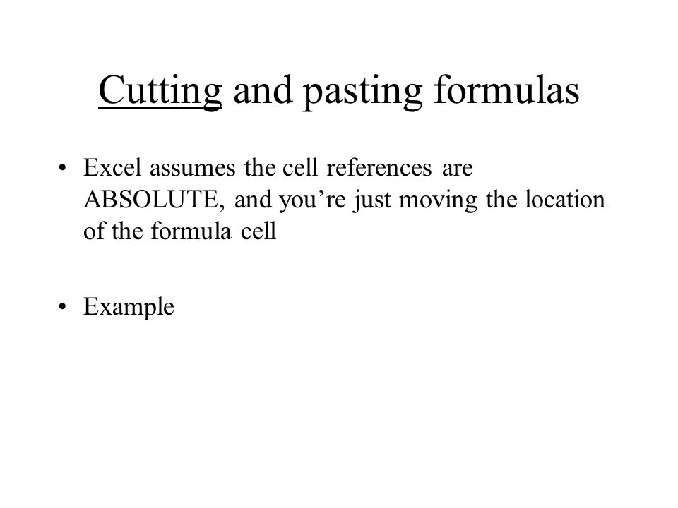 Cutting and pasting formulas Excel assumes the cell references are ABSOLUTE, and you're just moving the location of the formula cell Example