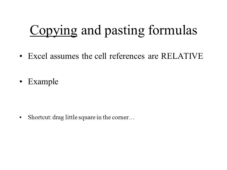 Copying and pasting formulas Excel assumes the cell references are RELATIVE Example Shortcut: drag little square in the corner…