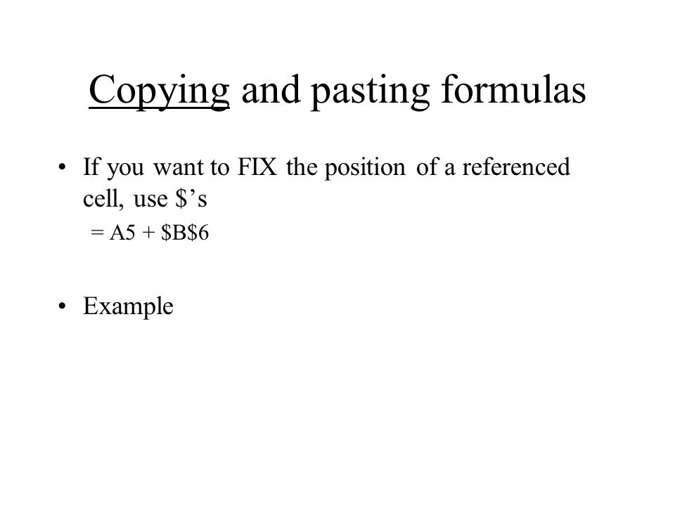 Copying and pasting formulas If you want to FIX the position of a referenced cell, use $'s = A5 + $B$6 Example