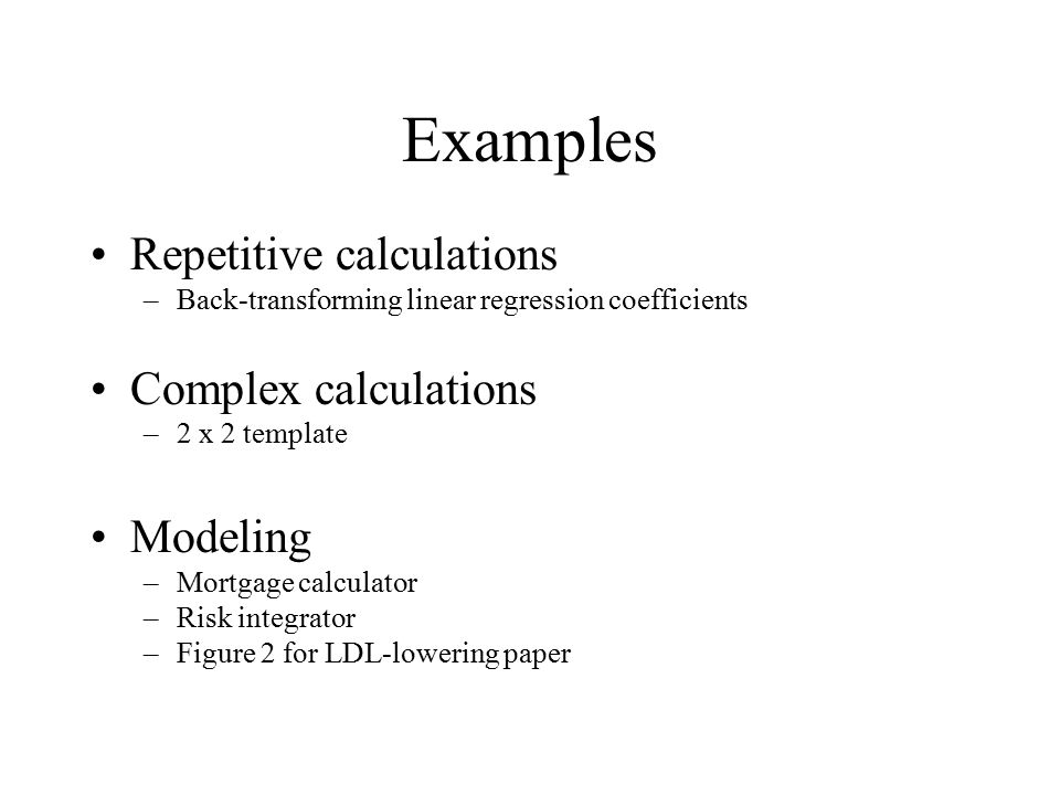 Examples Repetitive calculations –Back-transforming linear regression coefficients Complex calculations –2 x 2 template Modeling –Mortgage calculator –Risk integrator –Figure 2 for LDL-lowering paper