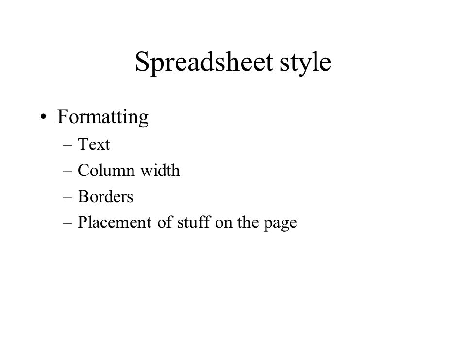 Spreadsheet style Formatting –Text –Column width –Borders –Placement of stuff on the page