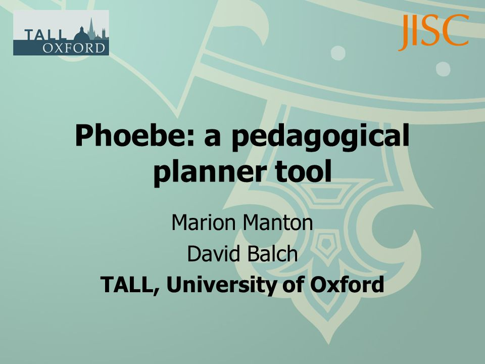 Phoebe: a pedagogical planner tool Marion Manton David Balch TALL, University of Oxford