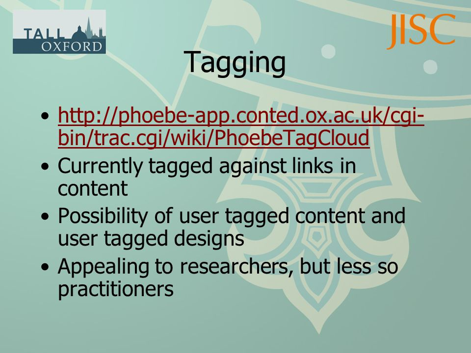 Tagging http://phoebe-app.conted.ox.ac.uk/cgi- bin/trac.cgi/wiki/PhoebeTagCloudhttp://phoebe-app.conted.ox.ac.uk/cgi- bin/trac.cgi/wiki/PhoebeTagCloud Currently tagged against links in content Possibility of user tagged content and user tagged designs Appealing to researchers, but less so practitioners