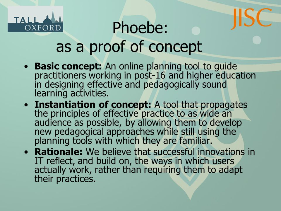 Phoebe: as a proof of concept Basic concept: An online planning tool to guide practitioners working in post-16 and higher education in designing effective and pedagogically sound learning activities.