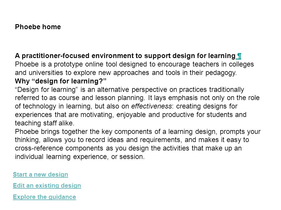 Phoebe home Start a new design Edit an existing design Explore the guidance A practitioner-focused environment to support design for learning ¶ ¶ Phoebe is a prototype online tool designed to encourage teachers in colleges and universities to explore new approaches and tools in their pedagogy.