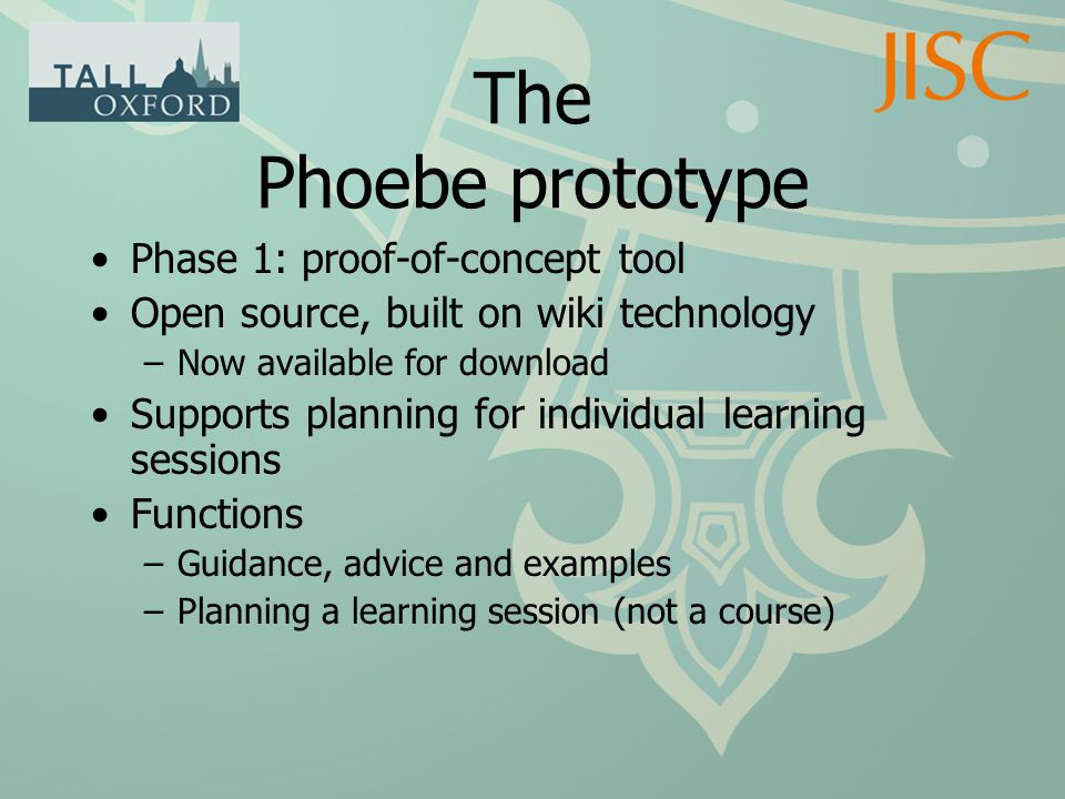 The Phoebe prototype Phase 1: proof-of-concept tool Open source, built on wiki technology –Now available for download Supports planning for individual learning sessions Functions –Guidance, advice and examples –Planning a learning session (not a course)