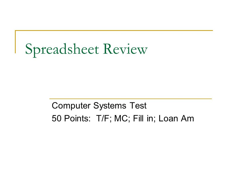 Spreadsheet Review Computer Systems Test 50 Points: T/F; MC; Fill in; Loan Am