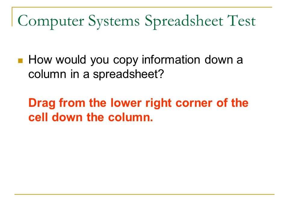 Computer Systems Spreadsheet Test How would you copy information down a column in a spreadsheet.