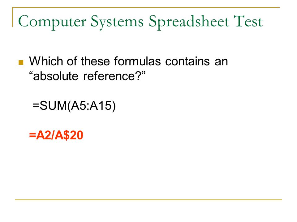 Computer Systems Spreadsheet Test Which of these formulas contains an absolute reference =SUM(A5:A15) =A2/A$20