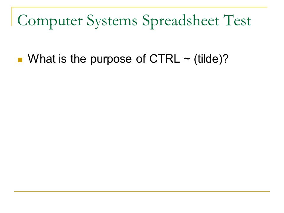 Computer Systems Spreadsheet Test What is the purpose of CTRL ~ (tilde).