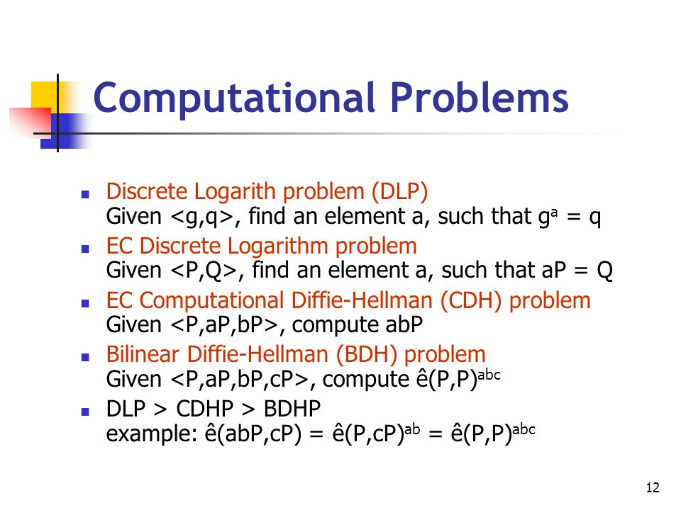 12 Discrete Logarith problem (DLP) Given, find an element a, such that g a = q EC Discrete Logarithm problem Given, find an element a, such that aP =