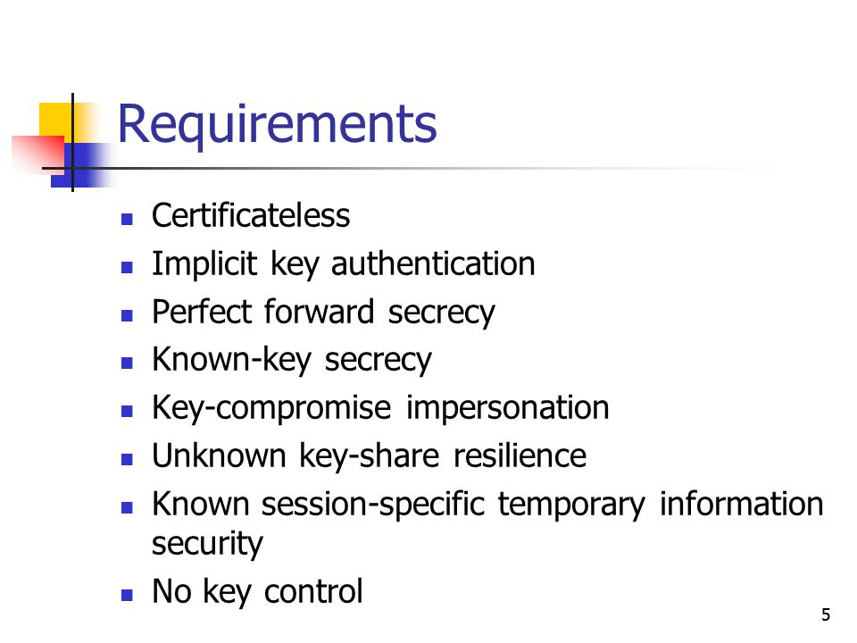5 Requirements Certificateless Implicit key authentication Perfect forward secrecy Known-key secrecy Key-compromise impersonation Unknown key-share re