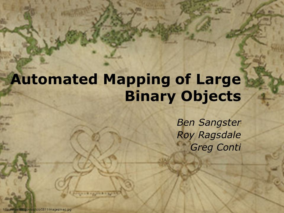 Automated Mapping of Large Binary Objects Ben Sangster Roy Ragsdale Greg Conti http://www.loc.gov/loc/lcib/0611/images/map.jpg