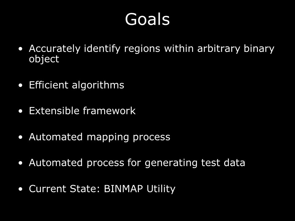 Goals Accurately identify regions within arbitrary binary object Efficient algorithms Extensible framework Automated mapping process Automated process for generating test data Current State: BINMAP Utility
