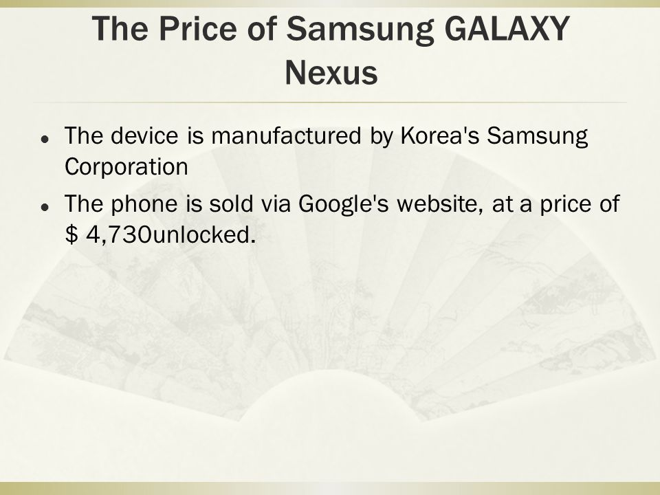 The Price of Samsung GALAXY Nexus The device is manufactured by Korea s Samsung Corporation The phone is sold via Google s website, at a price of $ 4,730unlocked.
